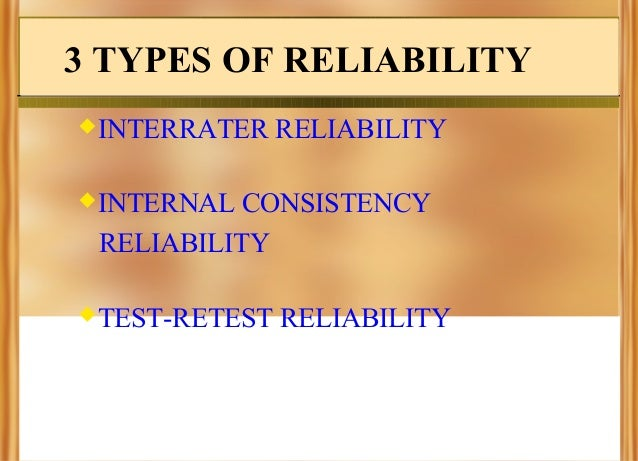 3 TYPES OF RELIABILITY INTERRATER  RELIABILITY  INTERNAL  CONSISTENCY RELIABILITY  TEST-RETEST  RELIABILITY