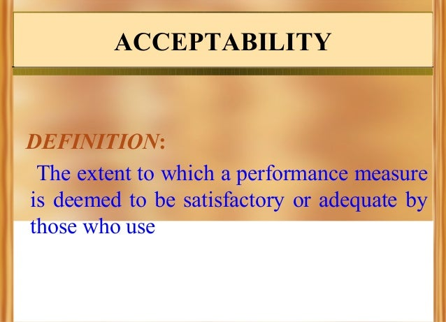 ACCEPTABILITY  DEFINITION: The extent to which a performance measure is deemed to be satisfactory or adequate by those who...
