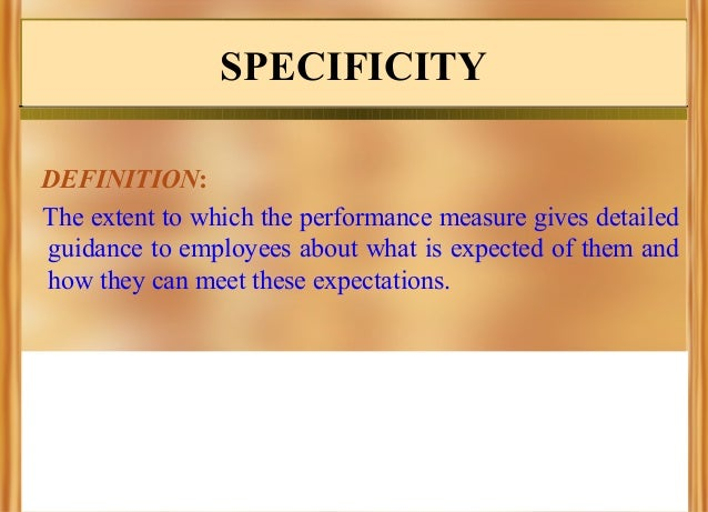 SPECIFICITY DEFINITION: The extent to which the performance measure gives detailed guidance to employees about what is exp...