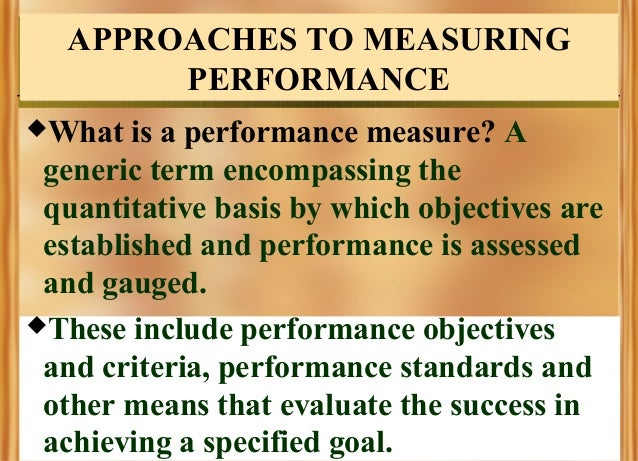 APPROACHES TO MEASURING PERFORMANCE What  is a performance measure? A generic term encompassing the quantitative basis by...