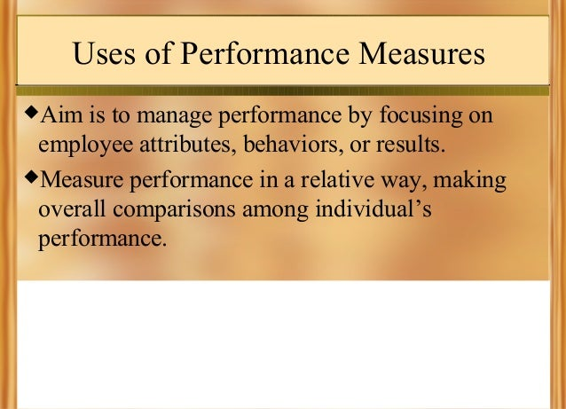 Uses of Performance Measures Aim  is to manage performance by focusing on employee attributes, behaviors, or results. Me...