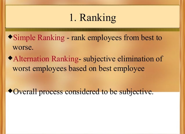 1. Ranking Simple  Ranking - rank employees from best to  worse. Alternation Ranking- subjective elimination of worst em...