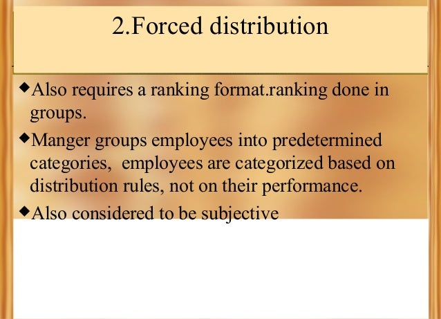 2.Forced distribution Also  requires a ranking format.ranking done in groups. Manger groups employees into predetermined...
