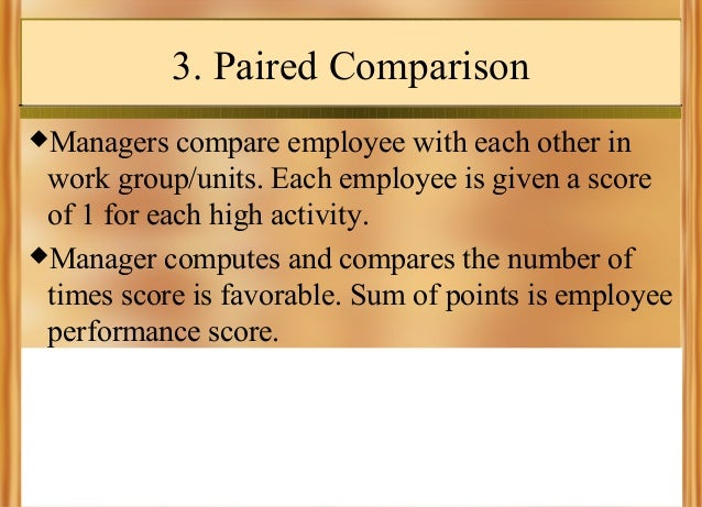 3. Paired Comparison Managers  compare employee with each other in work group/units. Each employee is given a score of 1 ...
