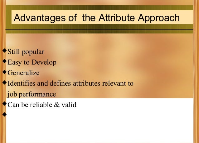 Advantages of the Attribute Approach  Still  popular  Easy to Develop  Generalize  Identifies and defines attributes r...