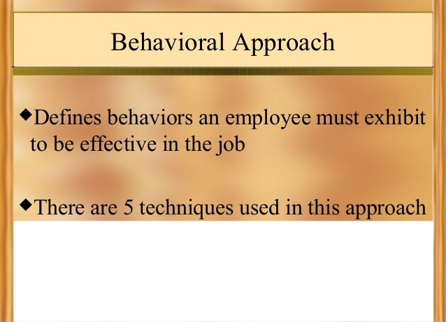 Behavioral Approach Defines  behaviors an employee must exhibit to be effective in the job  There  are 5 techniques used...
