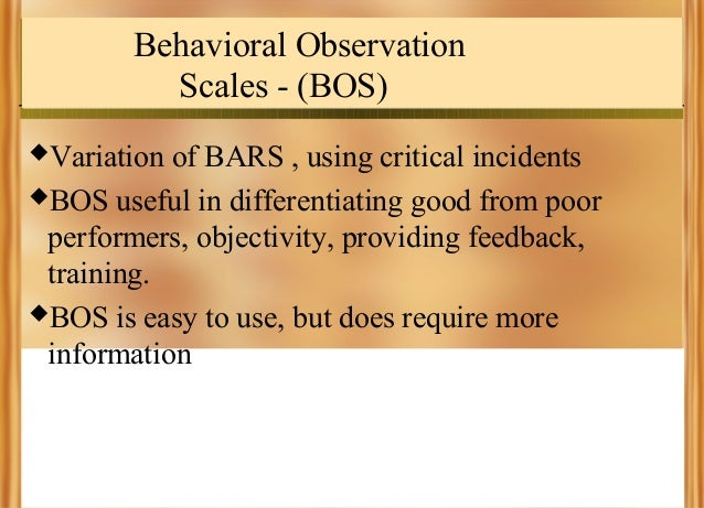 Behavioral Observation Scales - (BOS) Variation  of BARS , using critical incidents BOS useful in differentiating good f...