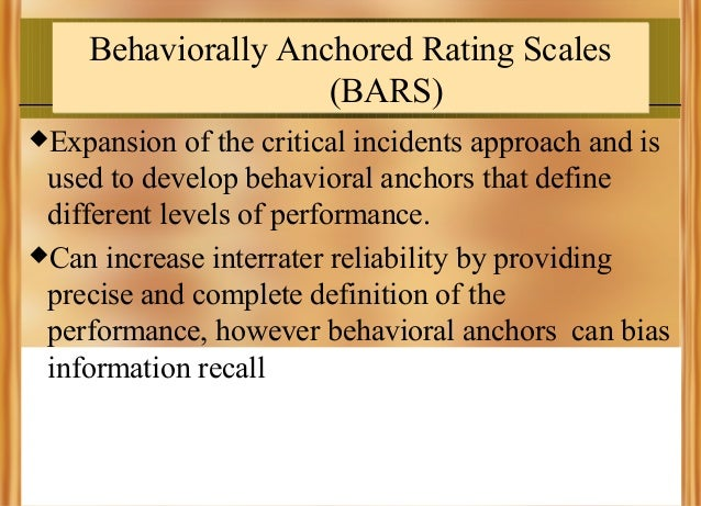 Behaviorally Anchored Rating Scales (BARS) Expansion  of the critical incidents approach and is used to develop behaviora...