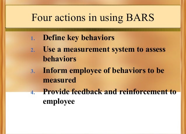 Four actions in using BARS 1. 2.  3.  4.  Define key behaviors Use a measurement system to assess behaviors Inform employe...