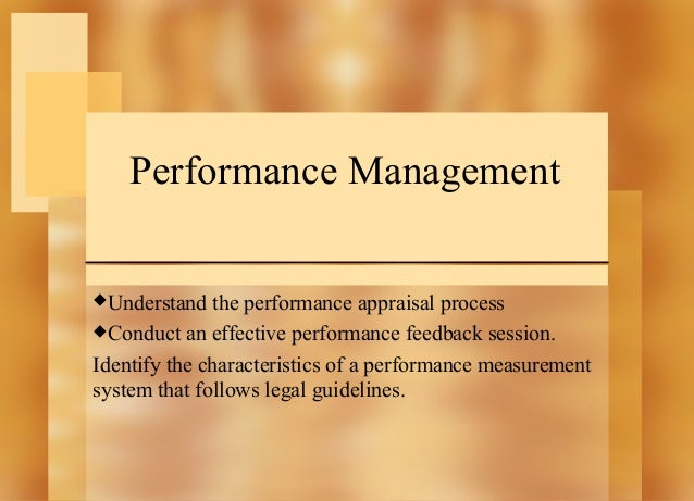 Performance Management Understand  the performance appraisal process Conduct an effective performance feedback session. ...