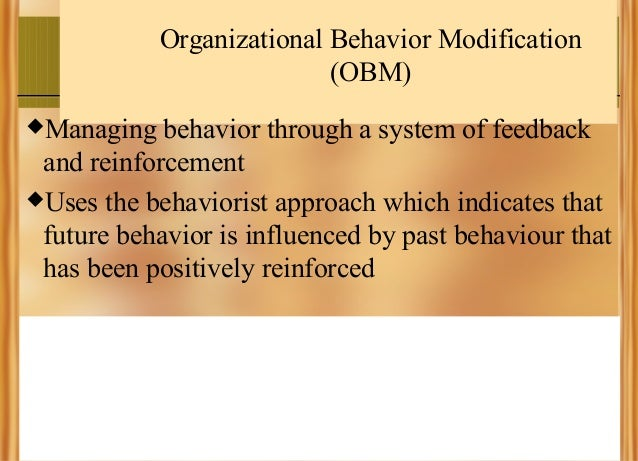 Organizational Behavior Modification (OBM) Managing  behavior through a system of feedback and reinforcement Uses the be...
