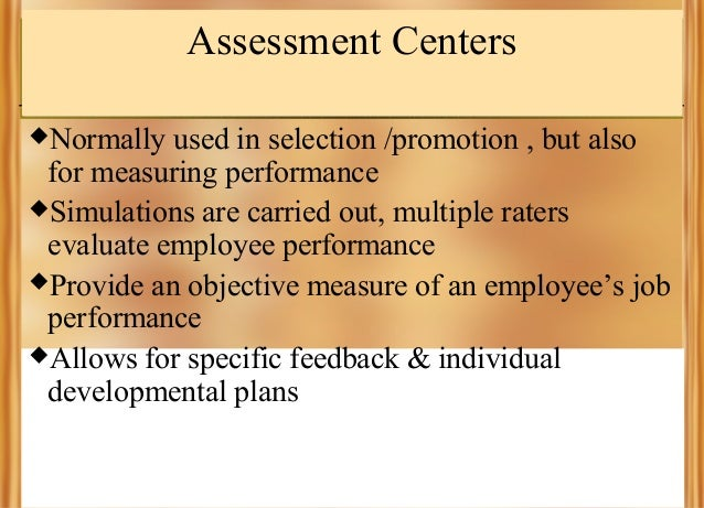 Assessment Centers Normally  used in selection /promotion , but also for measuring performance Simulations are carried o...