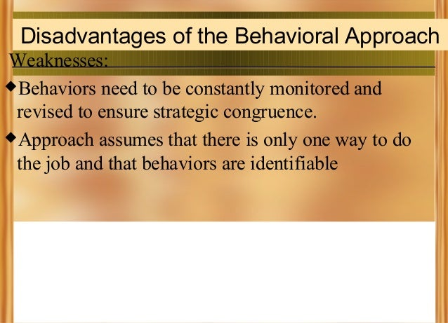Disadvantages of the Behavioral Approach Weaknesses: Behaviors need to be constantly monitored and revised to ensure stra...