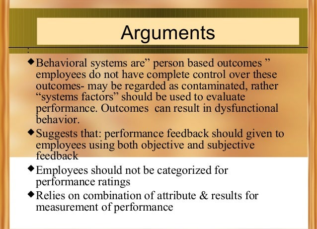 """Arguments :  Behavioral  systems are"""" person based outcomes """" employees do not have complete control over these outcomes-..."""