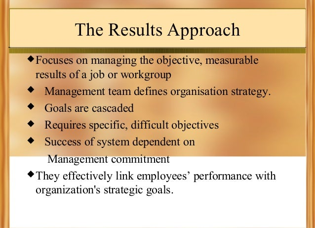 The Results Approach  Focuses  on managing the objective, measurable results of a job or workgroup  Management team defi...
