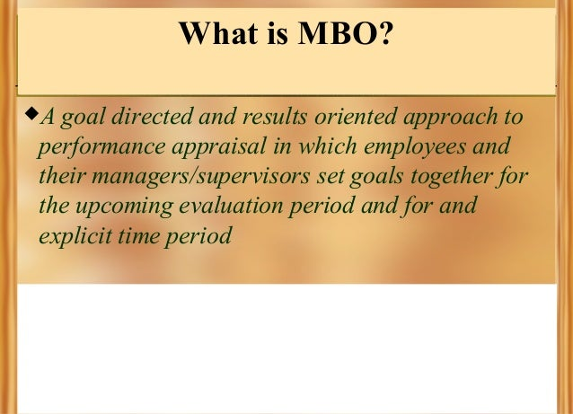 What is MBO? A  goal directed and results oriented approach to performance appraisal in which employees and their manager...