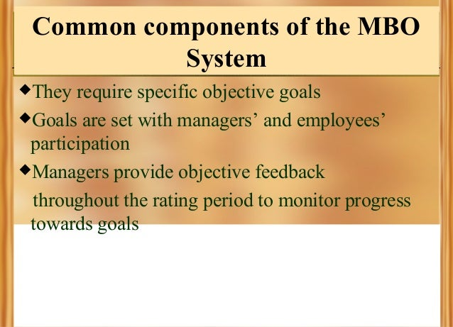 Common components of the MBO System They  require specific objective goals Goals are set with managers' and employees' p...