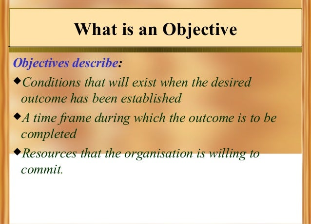 What is an Objective Objectives describe: Conditions that will exist when the desired outcome has been established A tim...