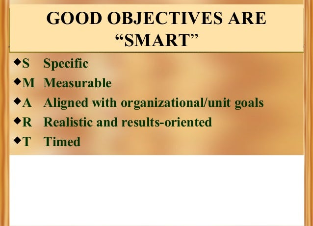 """GOOD OBJECTIVES ARE """"SMART"""" S M A R T  Specific Measurable Aligned with organizational/unit goals Realistic and resul..."""