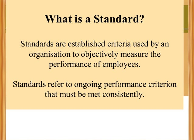 What is a Standard? Standards are established criteria used by an organisation to objectively measure the performance of e...