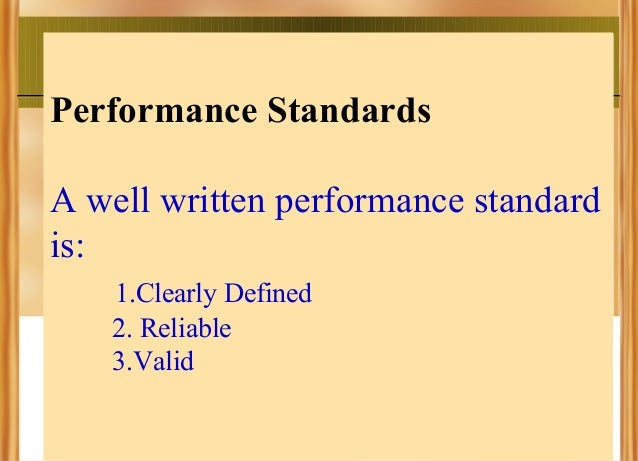 Performance Standards A well written performance standard is: 1.Clearly Defined 2. Reliable 3.Valid