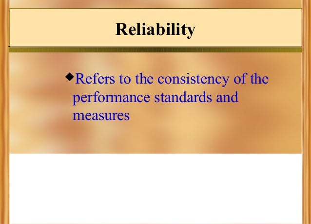 Reliability Refers  to the consistency of the performance standards and measures