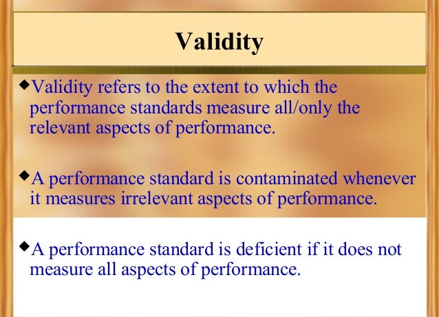 Validity Validity  refers to the extent to which the performance standards measure all/only the relevant aspects of perfo...