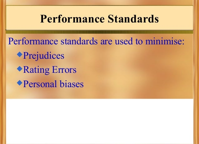 Performance Standards Performance standards are used to minimise: Prejudices Rating Errors Personal biases