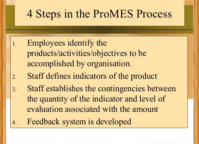 4 Steps in the ProMES Process 1.  2. 3.  4.  Employees identify the products/activities/objectives to be accomplished by o...