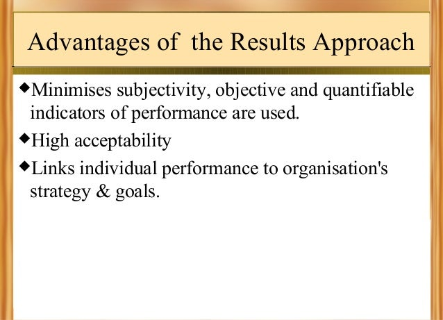 Advantages of the Results Approach Minimises  subjectivity, objective and quantifiable indicators of performance are used...