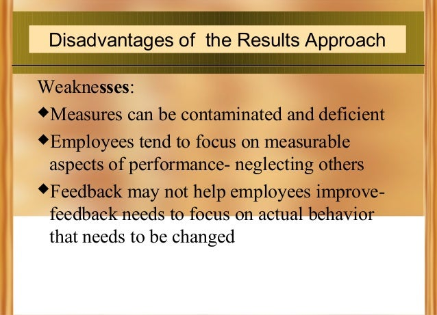 Disadvantages of the Results Approach Weaknesses: Measures can be contaminated and deficient Employees tend to focus on ...