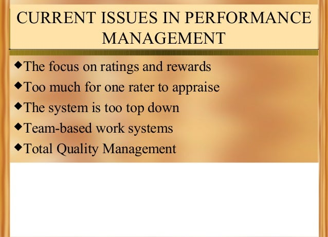 CURRENT ISSUES IN PERFORMANCE MANAGEMENT The  focus on ratings and rewards Too much for one rater to appraise The syste...