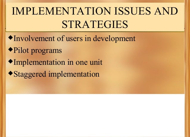 IMPLEMENTATION ISSUES AND STRATEGIES Involvement  of users in development Pilot programs Implementation in one unit St...