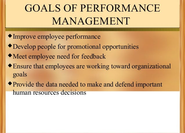 GOALS OF PERFORMANCE MANAGEMENT  Improve  employee performance  Develop people for promotional opportunities  Meet empl...