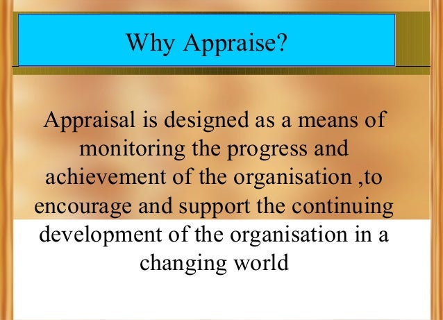 Why Appraise? Appraisal is designed as a means of monitoring the progress and achievement of the organisation ,to encourag...