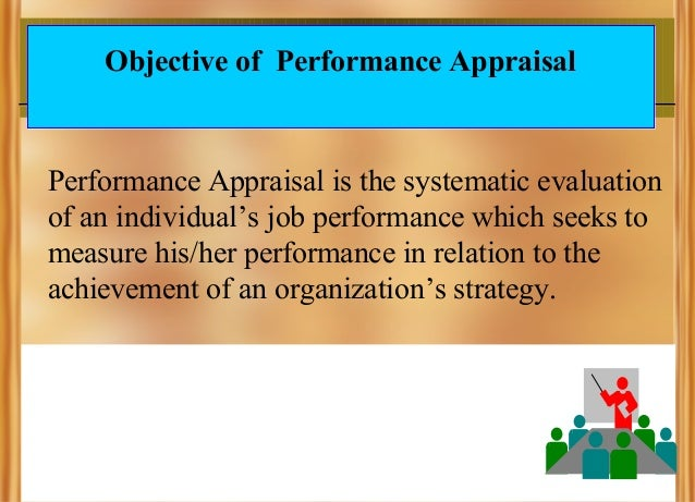 Objective of Performance Appraisal  Performance Appraisal is the systematic evaluation of an individual's job performance ...