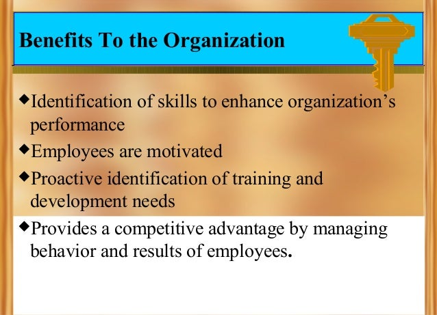 Benefits To the Organization Identification  of skills to enhance organization's  performance Employees are motivated P...