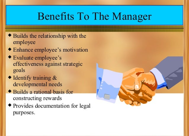 Benefits To The Manager Builds the relationship with the employee  Enhance employee's motivation  Evaluate employee's ef...