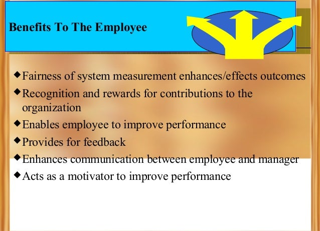 Benefits To The Employee   Fairness  of system measurement enhances/effects outcomes  Recognition and rewards for contri...