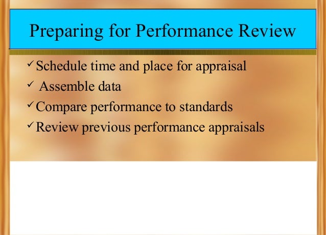 Preparing for Performance Review  Schedule  time and place for appraisal  Assemble data  Compare performance to standar...