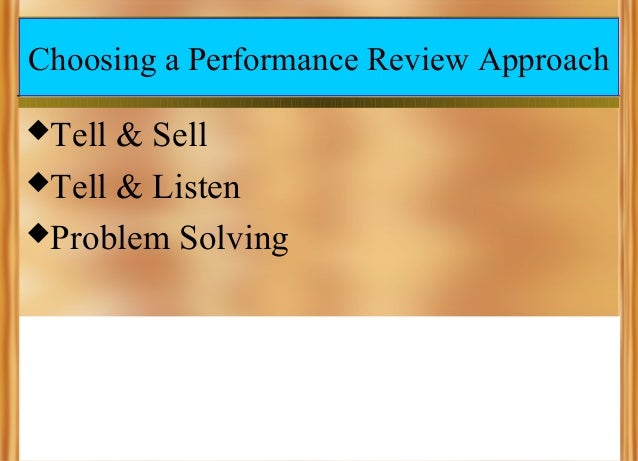 Choosing a Performance Review Approach Tell  & Sell Tell & Listen Problem Solving
