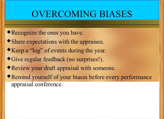 """OVERCOMING BIASES  Recognize  the ones you have.  Share expectations with the appraisee.  Keep a """"log"""" of events during..."""