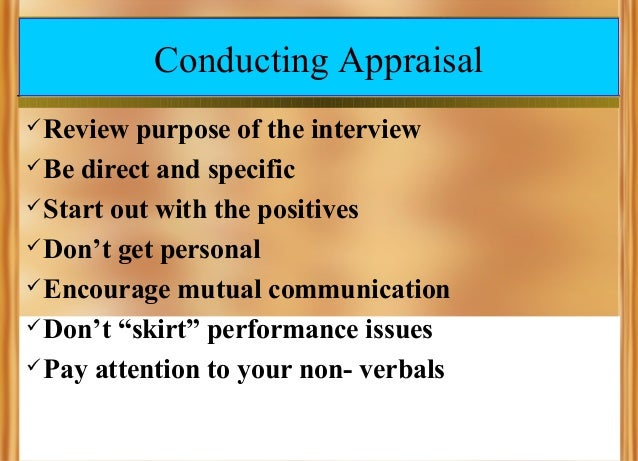 Conducting Appraisal  Review  purpose of the interview  Be direct and specific  Start out with the positives  Don't ge...