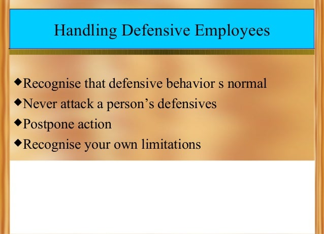 Handling Defensive Employees Recognise  that defensive behavior s normal Never attack a person's defensives Postpone ac...