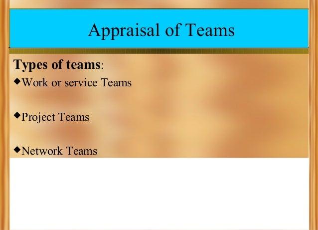 Appraisal of Teams Types of teams:  Work  or service Teams   Project  Teams   Network  Teams
