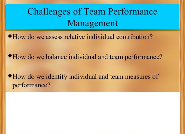 Challenges of Team Performance Management  How  do we assess relative individual contribution?   How  do we balance indi...