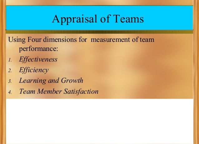 Appraisal of Teams Using Four dimensions for measurement of team performance: 1. Effectiveness 2. Efficiency 3. Learning a...