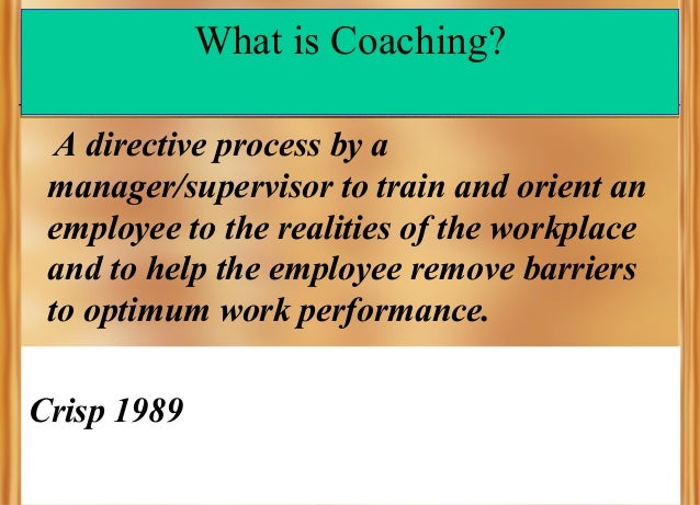What is Coaching? A directive process by a manager/supervisor to train and orient an employee to the realities of the work...