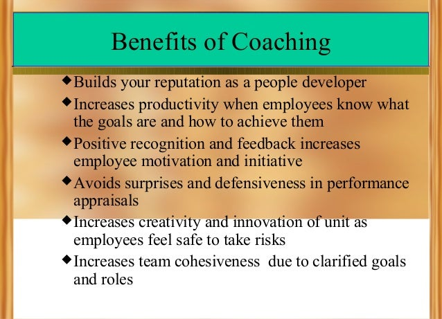 Benefits of Coaching  Builds  your reputation as a people developer  Increases productivity when employees know what the...