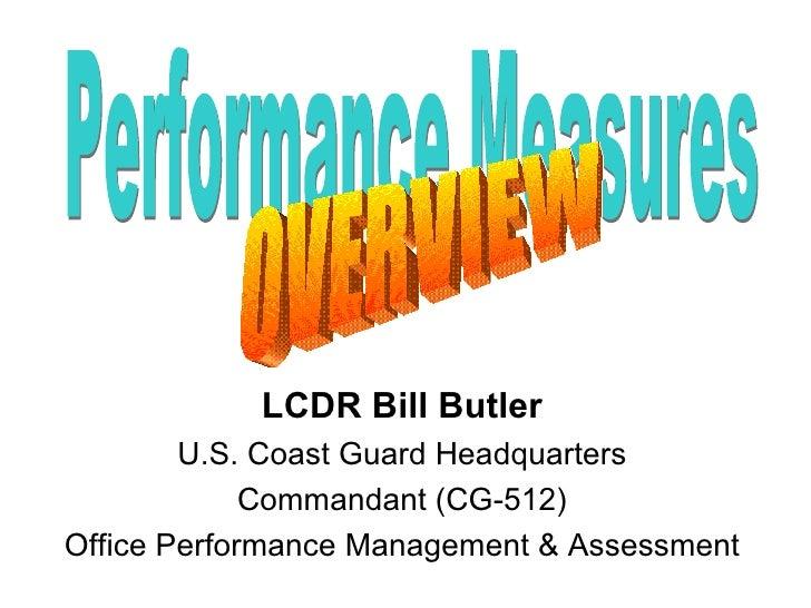 LCDR Bill Butler U.S. Coast Guard Headquarters Commandant (CG-512) Office Performance Management & Assessment Performance ...